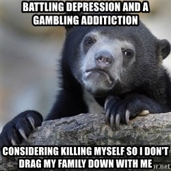 Confession Bear - Battling depression and a gambling additiction considering killing myself so i don't drag my family down with me