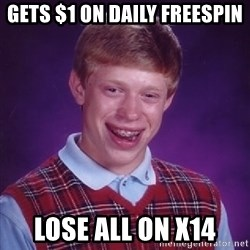 Bad Luck Brian - gets $1 on daily freespin lose all on x14