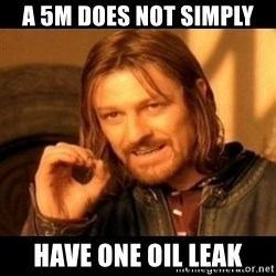 Does not simply walk into mordor Boromir  - A 5M does not simply Have one oil leak