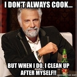 The Most Interesting Man In The World - I don't always cook... But when I do, I clean up after myself!!