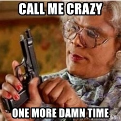 Madea-gun meme - Call me crazy One more damn time