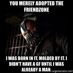 Bane Meme - You merely adopted the friendzone I was born in it, Molded by it. I didn't have a gf until i was already a man.