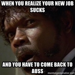 Angry Samuel L Jackson - When you realize your new job sucks and you have to come back to auss