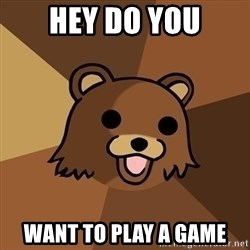 Pedobear - Hey do you Want to play a game