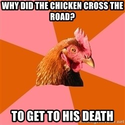 Anti Joke Chicken - Why did the chicken cross THE road? To get to his DEATH
