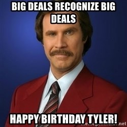 Anchorman Birthday - Big deals recognize BIG deals Happy BIRTHDAY tyler!