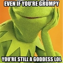 Kermit the frog - even if you're grumpy you're still a goddess LOL