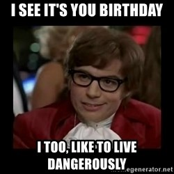 Dangerously Austin Powers - I see it's you birthday I too, like to live dangerously