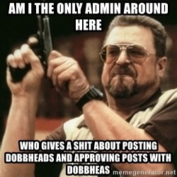 Walter Sobchak with gun - am i the only admin around here who gives a shit about posting dobbheads and approving posts with dobbheas
