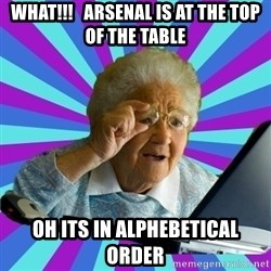 old lady - What!!!   arsenal is at the top of the table Oh its in alphebetical order