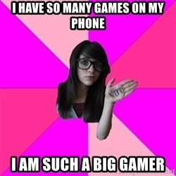 Idiot Nerd Girl - I have so many games on my phone I am such a big gamer