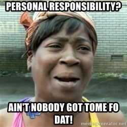 Ain't Nobody got time fo that - Personal responsibility? ain't nobody got tome fo dat!