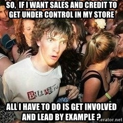 -Sudden Clarity Clarence - SO,  IF I WANT SALES AND CREDIT TO GET UNDER CONTROL IN MY STORE ALL I HAVE TO DO IS GET INVOLVED AND LEAD BY EXAMPLE ?