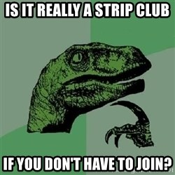 Philosoraptor - Is It really a strip club If you don't have to join?