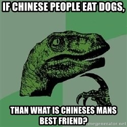 Philosoraptor - if chinese people eat dogs, than what is chineses mans best friend?