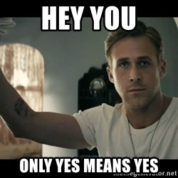 ryan gosling hey girl - hey you only yes means yes