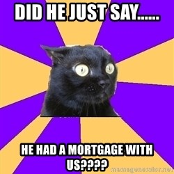 Anxiety Cat - DID HE JUST SAY...... HE HAD A MORTGAGE WITH US????