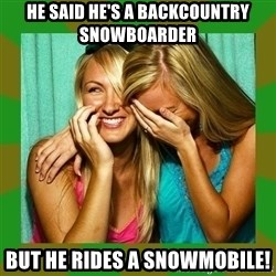 Laughing Girls  - he said he's a backcountry snowboarder but he rides a snowmobile!
