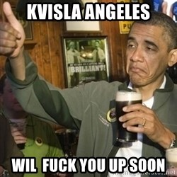THUMBS UP OBAMA - Kvisla angeles Wil  fuck you up soon