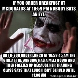 joker mind loss - if you order breakfast at mcdonalds at 10:59 pm nobody bats an eye. But if you order lunch at 10:59:45 am the girl at the window has a melt down and then freezes up because her training class says that lunch isn't served until 11:00 am