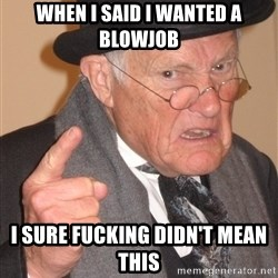 Angry Old Man - When I said I wanted a blowjob I sure fucking didn't mean this