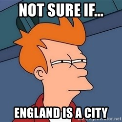 Futurama Fry - Not sure if... england is a city