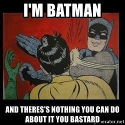 Batman Slappp - i'm batman  and theres's nothing you can do about it you bastard