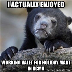 Confession Bear - I actually enjoyed Working valet for holiday Mart in KCMO