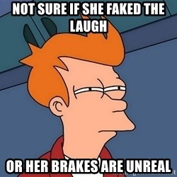 Futurama Fry - Not sure if she faked the laugh Or her brakes are unreal