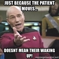 Picard Wtf - Just because the patient moves... Doesnt mean their waking up!