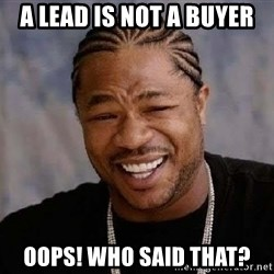 Yo Dawg - A lead is not a buyer oops! who said that?