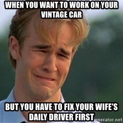 Dawson Crying - when you want to work on your  vintage car but you have to fix your wife's daily driver first
