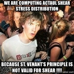 -Sudden Clarity Clarence - We are Computing actaul shear stress distribution Because St. venant's principle is not valid for shear !!!!