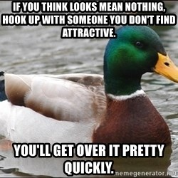 Actual Advice Mallard 1 - If you think looks mean nothing, hook up with someone you don't find attractive. You'll get over it pretty quickly.