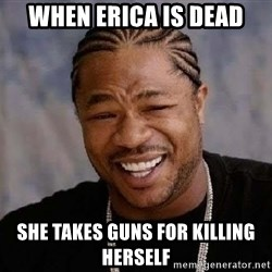 Yo Dawg - when erica is dead she takes guns for killing herself
