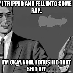 Correction Man  - I tripped and fell into some rap.. I'm okay now, i brushed that shit off