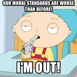 Suicide Stewie - Our moral standards are worse than before! I'm out!