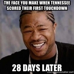 Yo Dawg - The face you make when TENNESSEE SCORED their first touchdown  28 days later