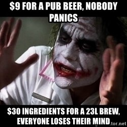 joker mind loss - $9 FOR A pub beer, nobody panics $30 ingredients for a 23L brew, everyone loses their mind