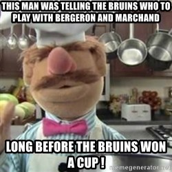 swedish chef - This man was telling the bruins who to play with bergeron and marchand  Long before the bruins won a cup !
