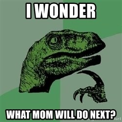Philosoraptor - i wonder what mom will do next?