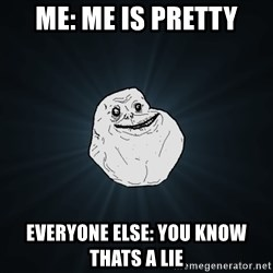 Forever Alone - ME: ME IS PRETTY EVERYONE ELSE: YOU KNOW THATS A LIE