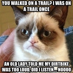 Grumpy Cat  - you walked on a trail? i was on a trail once an old lady told me my dirtbike was too loud, did i listen.... noooo