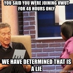 Maury Lie Detector - You said you WERe joining VWUT for 48 hours only We have determined that is a lie