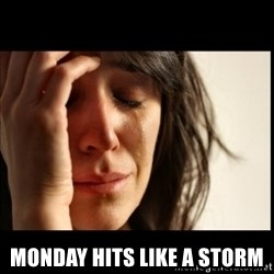 First World Problems - Monday Hits Like a storm