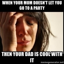 First World Problems - when your mom doesn't let you go to a party then your dad is cool with it