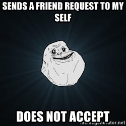 Forever Alone - Sends a friend request to my self  DOES not accept