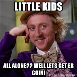 Willy Wonka - Little kids All alone?? Well lets get er goin!