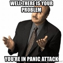 Dr. Phil - Well there is your problem  You're in panic attack