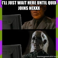 ill just wait here - I'll just wait here until quix joins nexxx